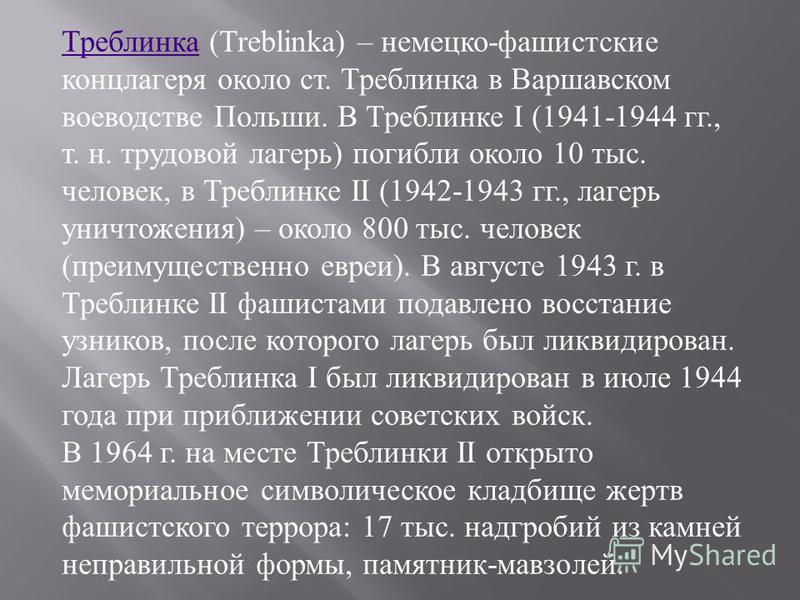 Треблинка Треблинка (Treblinka) – немецко - фашистские концлагеря около ст. Треблинка в Варшавском воеводстве Польши. В Треблинке I (1941-1944 гг., т. н. трудовой лагерь ) погибли около 10 тыс. человек, в Треблинке II (1942-1943 гг., лагерь уничтожен