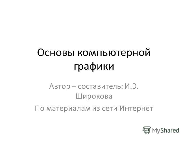 Основы компьютерной графики Автор – составитель: И.Э. Широкова По материалам из сети Интернет