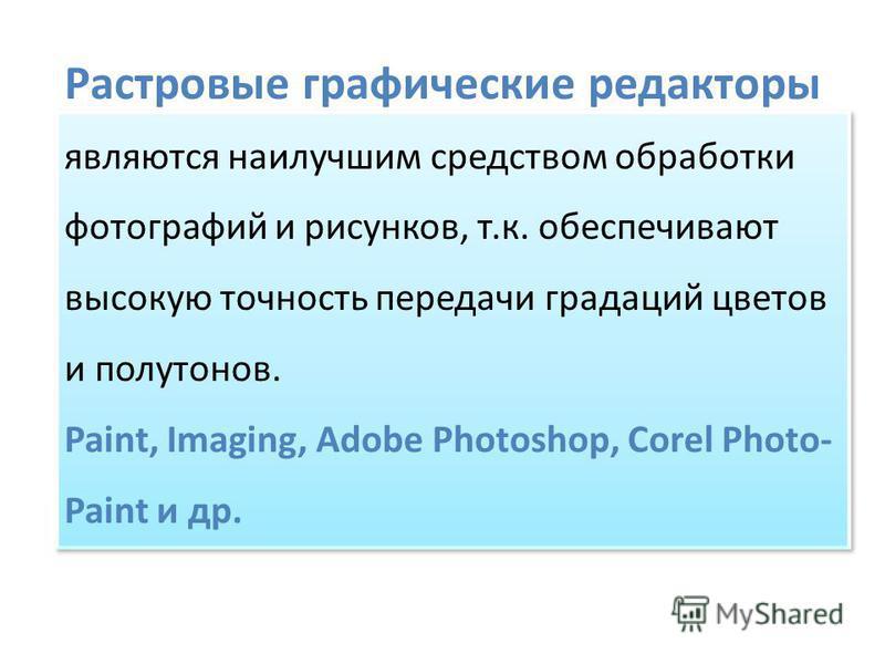 Растровые графические редакторы являются наилучшим средством обработки фотографий и рисунков, т.к. обеспечивают высокую точность передачи градаций цветов и полутонов. Paint, Imaging, Adobe Photoshop, Corel Photo- Paint и др. являются наилучшим средст