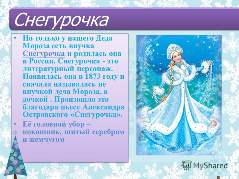 Но только у нашего Деда Мороза есть внучка Снегурочка и родилась она в России. Снегурочка - это литературный персонаж. Появилась она в 1873 году и сначала называлась не внучкой деда Мороза, а дочкой. Произошло это благодаря пьесе Александра Островско