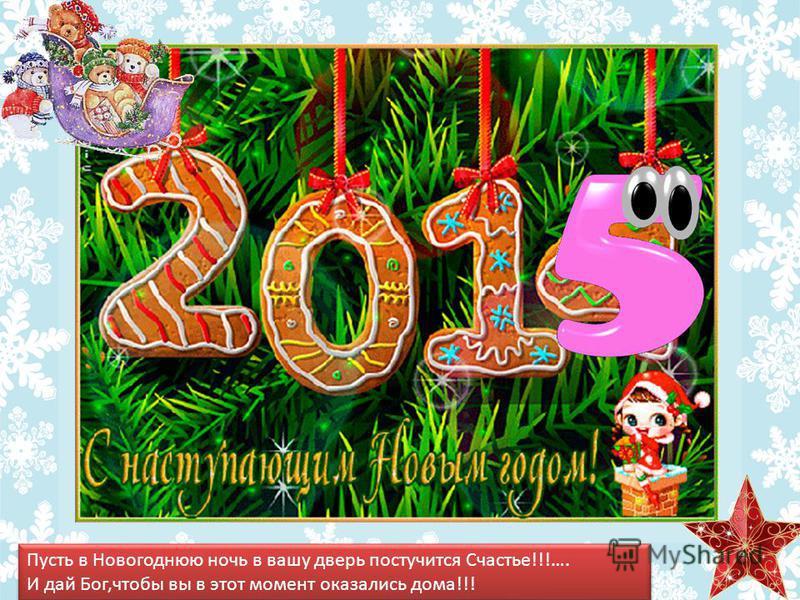Пусть в Новогоднюю ночь в вашу дверь постучится Счастье!!!…. И дай Бог,чтобы вы в этот момент оказались дома!!! Пусть в Новогоднюю ночь в вашу дверь постучится Счастье!!!…. И дай Бог,чтобы вы в этот момент оказались дома!!!