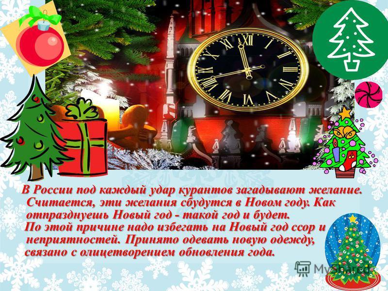 В России под каждый удар курантов загадывают желание. Считается, эти желания сбудутся в Новом году. Как отпразднуешь Новый год - такой год и будет. По этой причине надо избегать на Новый год ссор и неприятностей. Принято одевать новую одежду, По этой