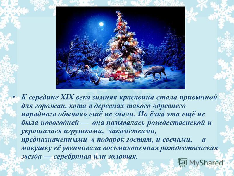 К середине XIX века зимняя красавица стала привычной для горожан, хотя в деревнях такого «древнего народного обычая» ещё не знали. Но ёлка эта ещё не была новогодней она называлась рождественской и украшалась игрушками, лакомствами, предназначенными