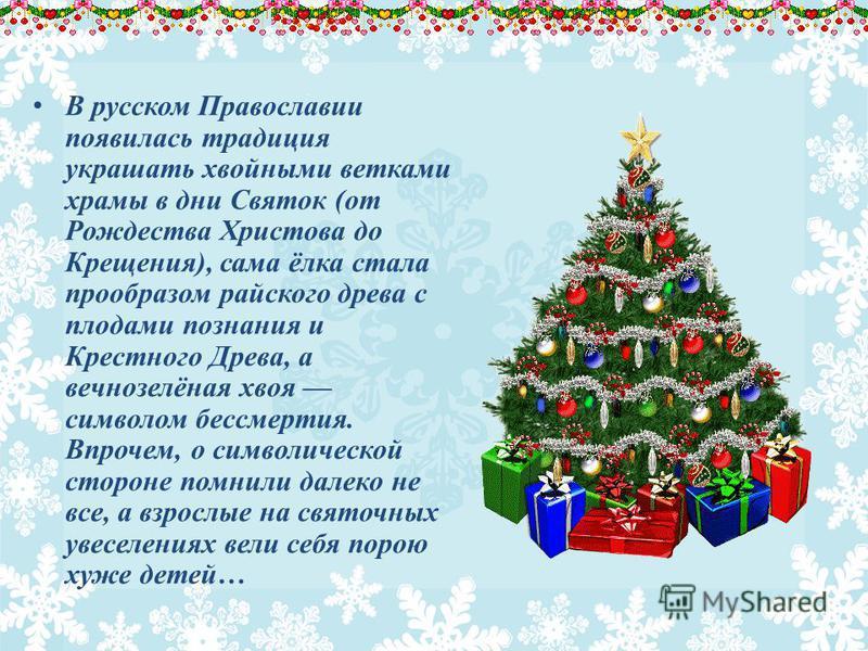 В русском Православии появилась традиция украшать хвойными ветками храмы в дни Святок (от Рождества Христова до Крещения), сама ёлка стала прообразом райского древа с плодами познания и Крестного Древа, а вечнозелёная хвоя символом бессмертия. Впроче