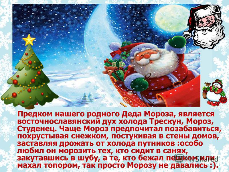 Предком нашего родного Деда Мороза, является восточнославянский дух холода Трескун, Мороз, Студенец. Чаще Мороз предпочитал позабавиться, похрустывая снежком, постукивая в стены домов, заставляя дрожать от холода путников :особо любил он морозить тех