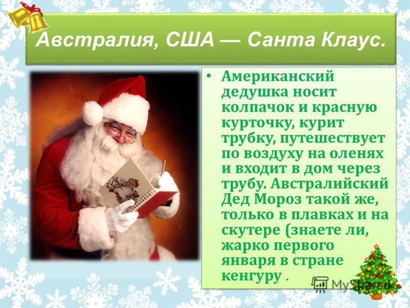 Американский дедушка носит колпачок и красную курточку, курит трубку, путешествует по воздуху на оленях и входит в дом через трубу. Австралийский Дед Мороз такой же, только в плавках и на скутере (знаете ли, жарко первого января в стране кенгуру.