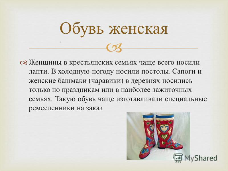 Женщины в крестьянских семьях чаще всего носили лапти. В холодную погоду носили постолы. Сапоги и женские башмаки ( чаравики ) в деревнях носились только по праздникам или в наиболее зажиточных семьях. Такую обувь чаще изготавливали специальные ремес