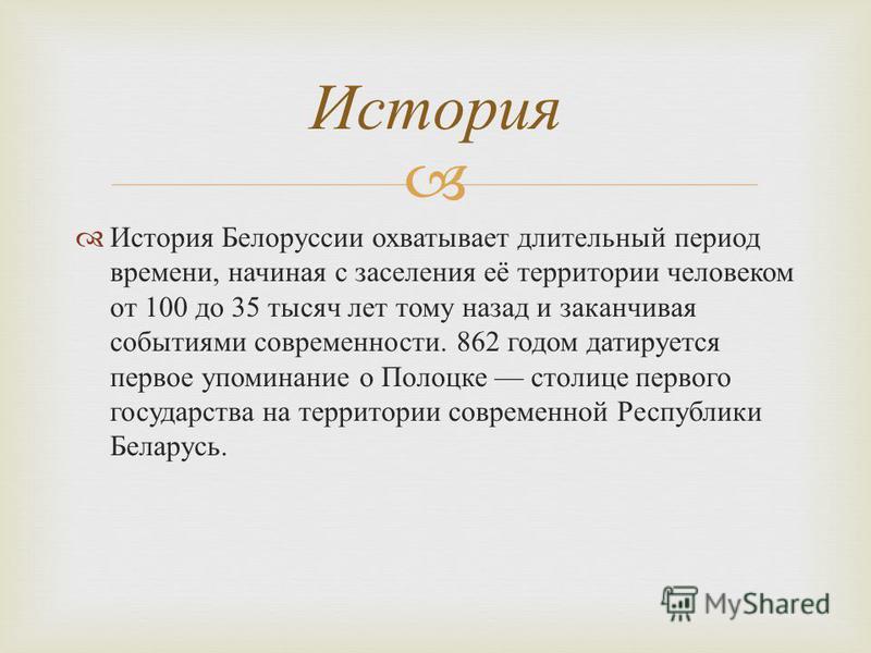 История Белоруссии охватывает длительный период времени, начиная с заселения её территории человеком от 100 до 35 тысяч лет тому назад и заканчивая событиями современности. 862 годом датируется первое упоминание о Полоцке столице первого государства