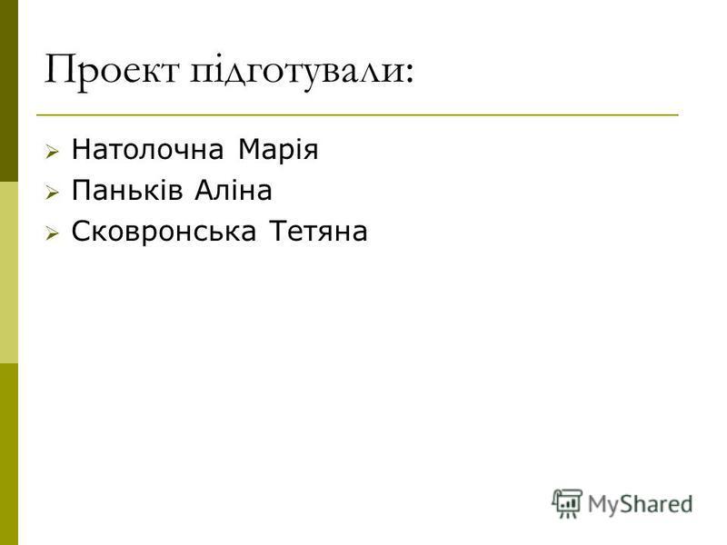 Проект пiдготували: Натолочна Марія Паньків Аліна Сковронська Тетяна