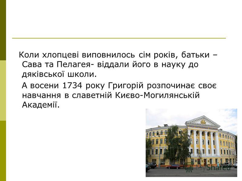 Коли хлопцевi виповнилось сiм рокiв, батьки – Сава та Пелагея- вiддали його в науку до дякiвської школи. А восени 1734 року Григорiй розпочинає своє навчання в славетнiй Києво-Могилянськiй Академiї.