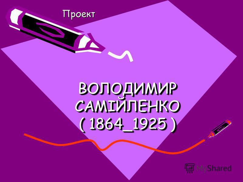 ВОЛОДИМИР САМІЙЛЕНКО ( 1864_1925 ) Проект