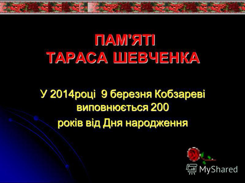 ПАМ'ЯТІ ТАРАСА ШЕВЧЕНКА ПАМ'ЯТІ ТАРАСА ШЕВЧЕНКА У 2014році 9 березня Кобзареві виповнюється 200 років від Дня народження
