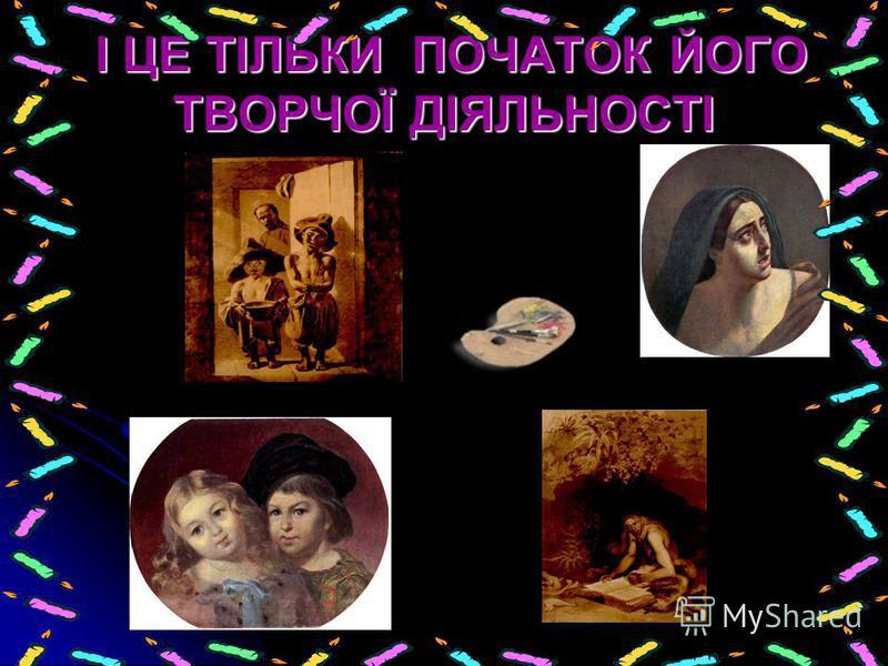І ЦЕ ТІЛЬКИ ПОЧАТОК ЙОГО ТВОРЧОЇ ДІЯЛЬНОСТІ І ЦЕ ТІЛЬКИ ПОЧАТОК ЙОГО ТВОРЧОЇ ДІЯЛЬНОСТІ