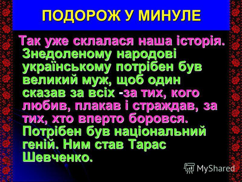 ПОДОРОЖ У МИНУЛЕ Так уже склалася наша історія. Знедоленому народові українському потрібен був великий муж, щоб один сказав за всіх -за тих, кого любив, плакав і страждав, за тих, хто вперто боровся. Потрібен був національний геній. Ним став Тарас Ше