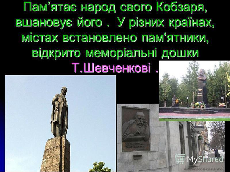 Памятає народ свого Кобзаря, вшановує його. У різних країнах, містах встановлено памятники, відкрито меморіальні дошки Т.Шевченкові.