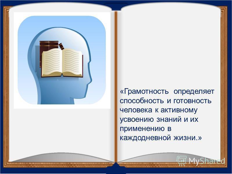 «Грамотность определяет способность и готовность человека к активному усвоению знаний и их применению в каждодневной жизни.»