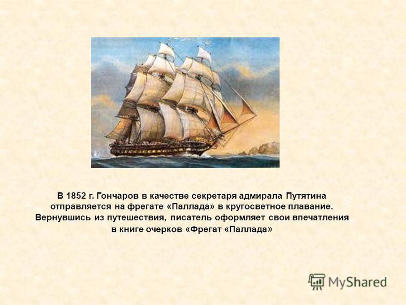 В 1852 г. Гончаров в качестве секретаря адмирала Путятина отправляется на фрегате «Паллада» в кругосветное плавание. Вернувшись из путешествия, писатель оформляет свои впечатления в книге очерков «Фрегат «Паллада »