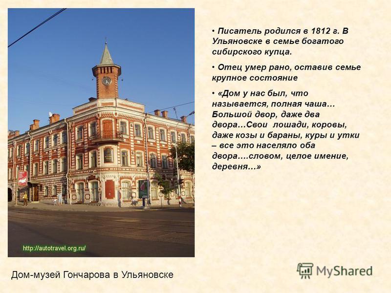 Писатель родился в 1812 г. В Ульяновске в семье богатого сибирского купца. Отец умер рано, оставив семье крупное состояние «Дом у нас был, что называется, полная чаша… Большой двор, даже два двора…Свои лошади, коровы, даже козы и бараны, куры и утки