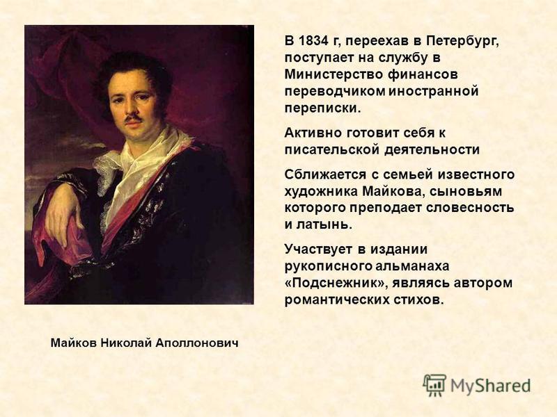 Майков Николай Аполлонович В 1834 г, переехав в Петербург, поступает на службу в Министерство финансов переводчиком иностранной переписки. Активно готовит себя к писательской деятельности Сближается с семьей известного художника Майкова, сыновьям кот