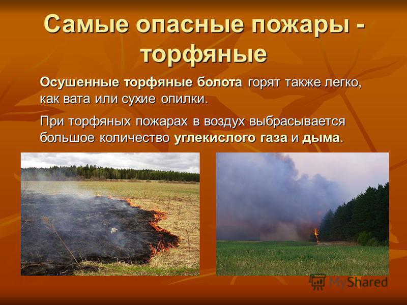 Самые опасные пожары - торфяные Осушенные торфяные болота горят также легко, как вата или сухие опилки. При торфяных пожарах в воздух выбрасывается большое количество углекислого газа и дыма.