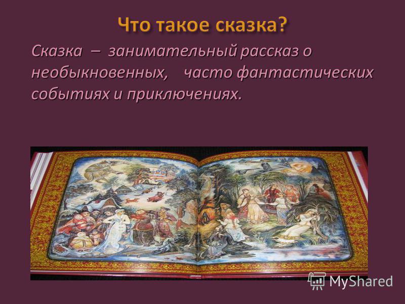Сказка – занимательный рассказ о необыкновенных, часто фантастических событиях и приключениях.
