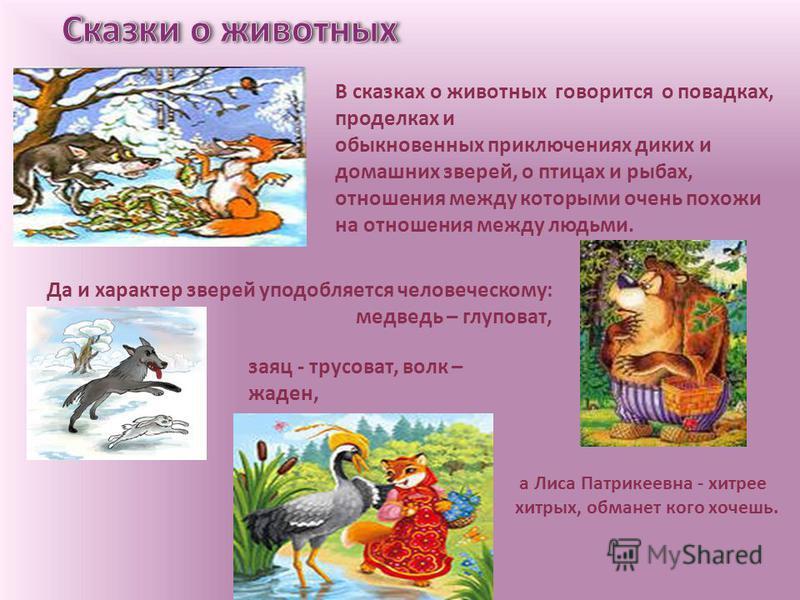 В сказках о животных говорится о повадках, проделках и обыкновенных приключениях диких и домашних зверей, о птицах и рыбах, отношения между которыми очень похожи на отношения между людьми. Да и характер зверей уподобляется человеческому: медведь – гл