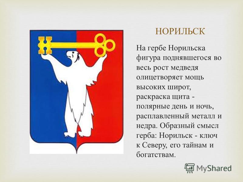 НОРИЛЬСК На гербе Норильска фигура поднявшегося во весь рост медведя олицетворяет мощь высоких широт, раскраска щита - полярные день и ночь, расплавленный металл и недра. Образный смысл герба : Норильск - ключ к Северу, его тайнам и богатствам.