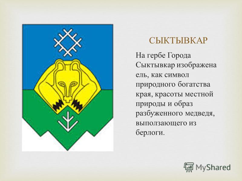 СЫКТЫВКАР На гербе Города Сыктывкар изображена ель, как символ природного богатства края, красоты местной природы и образ разбуженного медведя, выползающего из берлоги.
