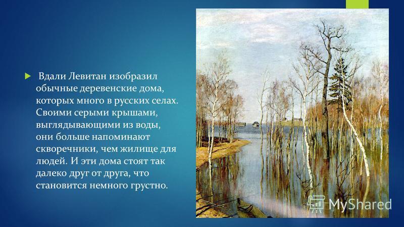 Вдали Левитан изобразил обычные деревенские дома, которых много в русских селах. Своими серыми крышами, выглядывающими из воды, они больше напоминают скворечники, чем жилище для людей. И эти дома стоят так далеко друг от друга, что становится немного