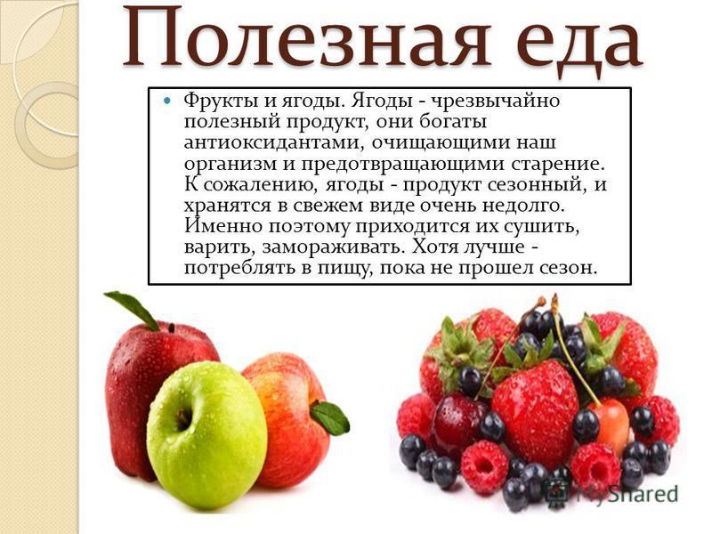 Полезная еда Фрукты и ягоды. Ягоды - чрезвычайно полезный продукт, они богаты антиоксидантами, очищающими наш организм и предотвращающими старение. К сожалению, ягоды - продукт сезонный, и хранятся в свежем виде очень недолго. Именно поэтому приходит