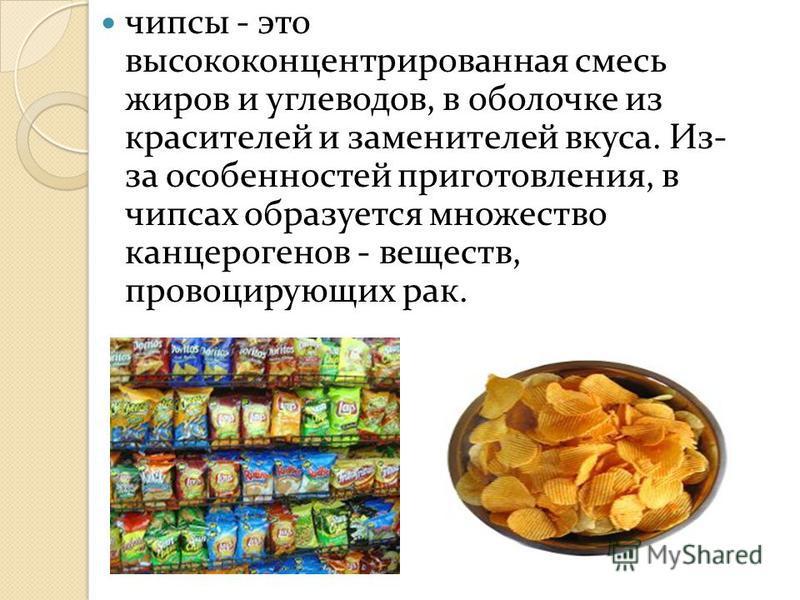 чипсы - это высококонцентрированная смесь жиров и углеводов, в оболочке из красителей и заменителей вкуса. Из- за особенностей приготовления, в чипсах образуется множество канцерогенов - веществ, провоцирующих рак.