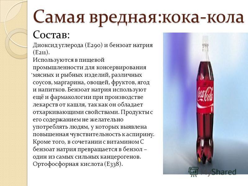 Самая вредная:кока-кола. Состав: Диоксид углерода (Е290) и бензоат натрия (Е211). Используются в пищевой промышленности для консервирования мясных и рыбных изделий, различных соусов, маргарина, овощей, фруктов, ягод и напитков. Бензоат натрия использ