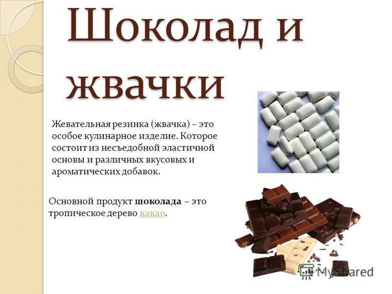 Шоколад и жвачки Жевательная резинка (жвачка) – это особое кулинарное изделие. Которое состоит из несъедобной эластичной основы и различных вкусовых и ароматических добавок. Основной продукт шоколада – это тропическое дерево какао.какао