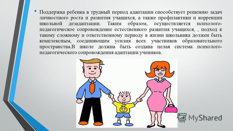 Поддержка ребенка в трудный период адаптации способствует решению задач личностного роста и развития учащихся, а также профилактики и коррекции школьной дезадаптации. Таким образом, осуществляется психолого- педагогическое сопровождение естественного