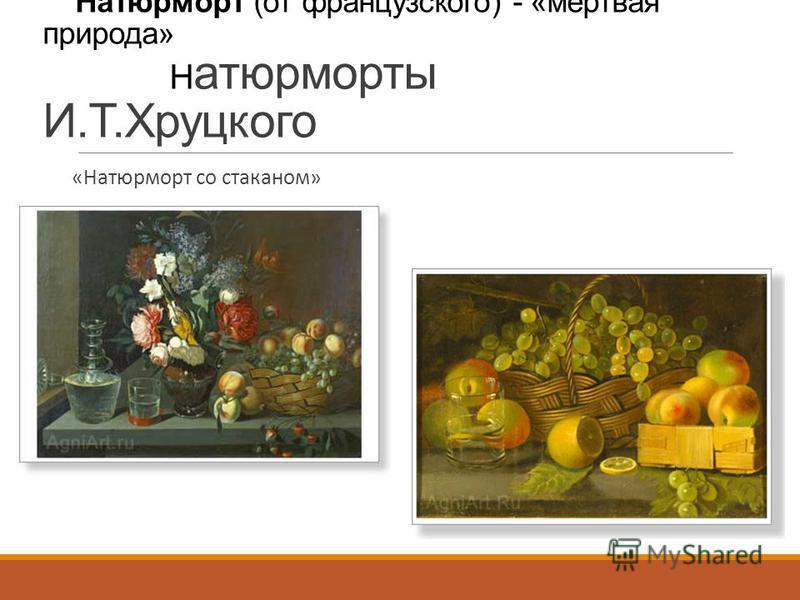 Натюрморт (от французского) - «мертвая природа» Н атюрморты И.Т.Хруцкого «Натюрморт со стаканом» « Натюрморт с лимоном»