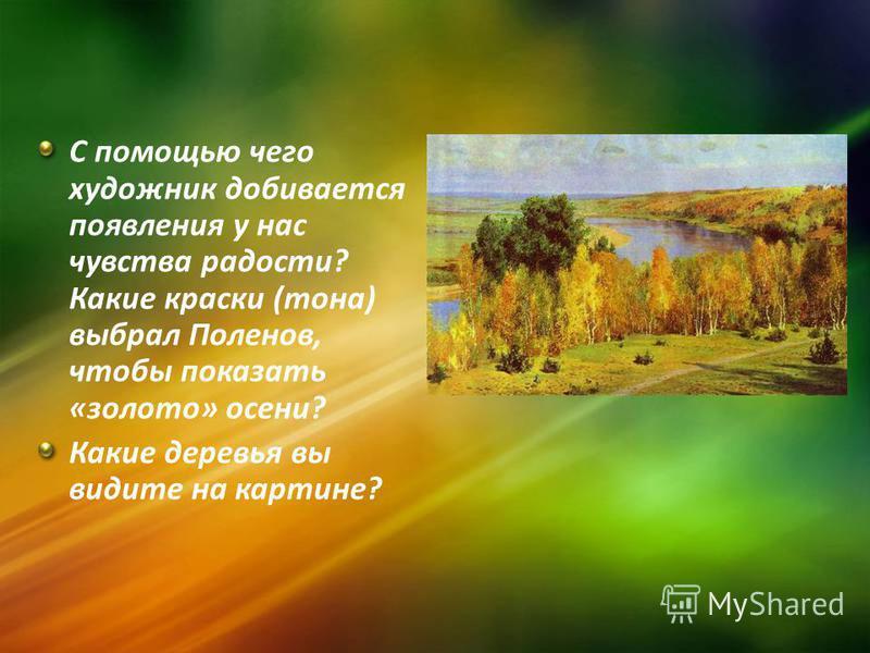 С помощью чего художник добивается появления у нас чувства радости? Какие краски (тона) выбрал Поленов, чтобы показать «золото» осени? Какие деревья вы видите на картине?