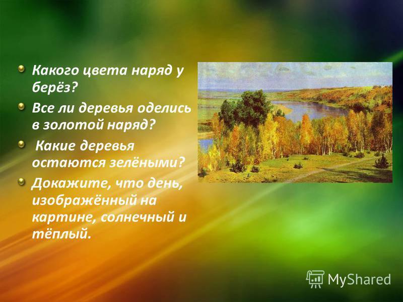 Какого цвета наряд у берёз? Все ли деревья оделись в золотой наряд? Какие деревья остаются зелёными? Докажите, что день, изображённый на картине, солнечный и тёплый.