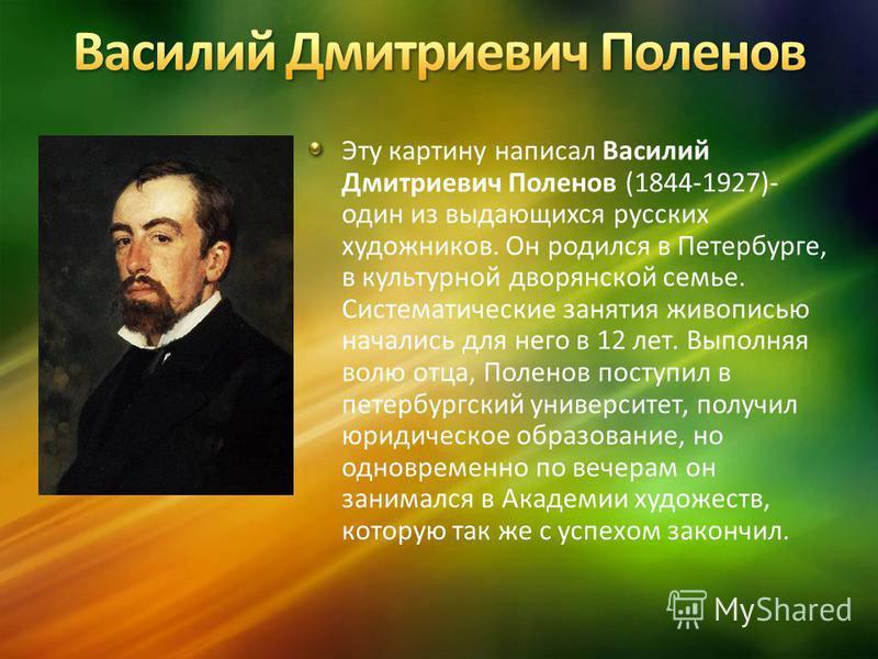 Эту картину написал Василий Дмитриевич Поленов (1844-1927)- один из выдающихся русских художников. Он родился в Петербурге, в культурной дворянской семье. Систематические занятия жиживописью начались для него в 12 лет. Выполняя волю отца, Поленов пос