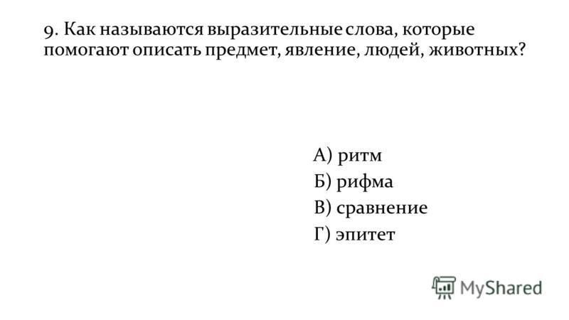 9. Как называются выразительные слова, которые помогают описать предмет, явление, людей, животных? А) ритм Б) рифма В) сравнение Г) эпитет