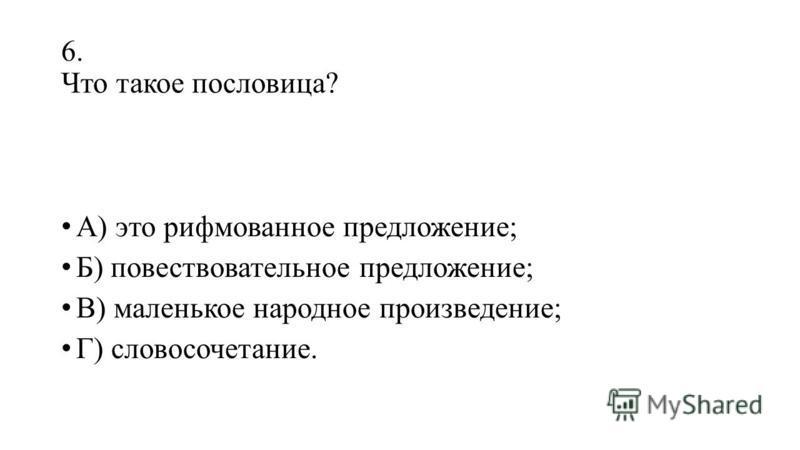 6. Что такое пословица? А) это рифмованное предложение; Б) повествовательное предложение; В) маленькое народное произведение; Г) словосочетание.