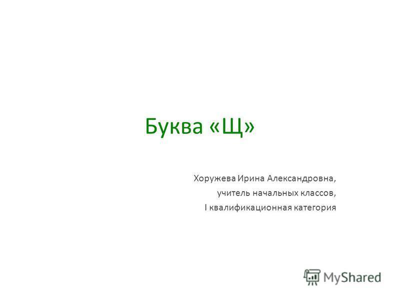 Буква «Щ» Хоружева Ирина Александровна, учитель начальных классов, I квалификационная категория