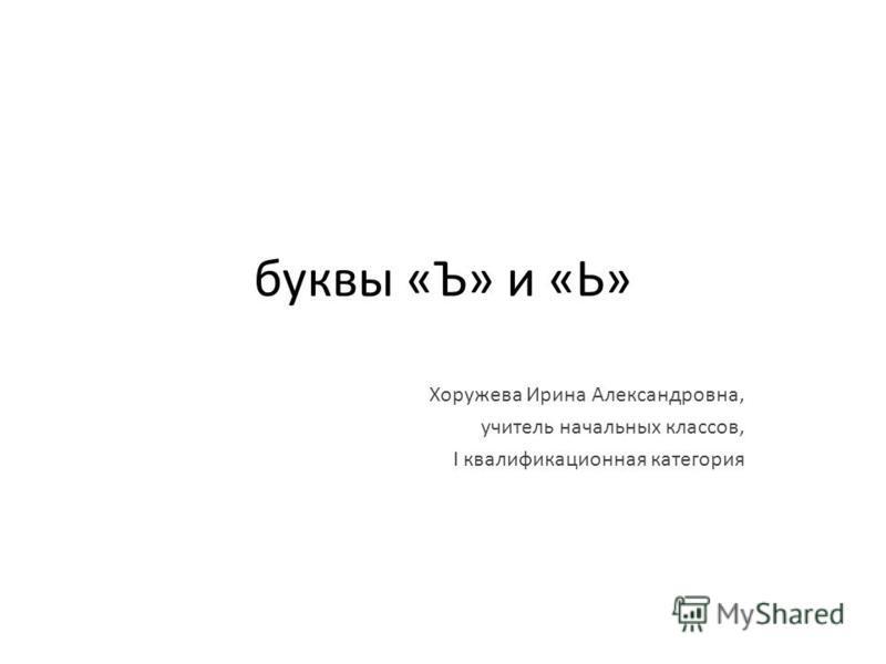 буквы «Ъ» и «Ь» Хоружева Ирина Александровна, учитель начальных классов, I квалификационная категория