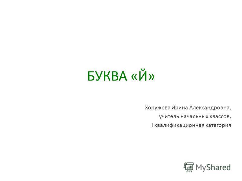 БУКВА «Й» Хоружева Ирина Александровна, учитель начальных классов, I квалификационная категория