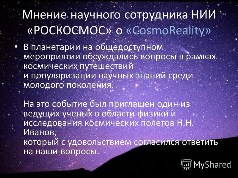 Мнение научного сотрудника НИИ «РОСКОСМОС» о «CosmoReality» В планетарии на общедоступном мероприятии обсуждались вопросы в рамках космических путешествий и популяризации научных знаний среди молодого поколения. На это событие был приглашен один из в