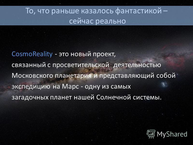 То, что раньше казалось фантастикой – сейчас реально CosmoReality - это новый проект, связанный с просветительской деятельностью Московского планетария и представляющий собой экспедицию на Марс - одну из самых загадочных планет нашей Солнечной систем