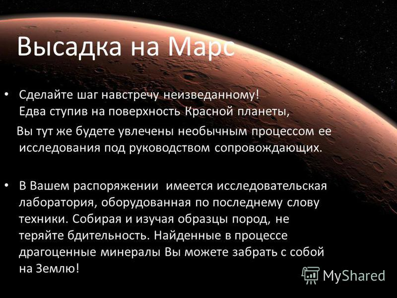 Высадка на Марс Сделайте шаг навстречу неизведанному! Едва ступив на поверхность Красной планеты, Вы тут же будете увлечены необычным процессом ее исследования под руководством сопровождающих. В Вашем распоряжении имеется исследовательская лаборатори