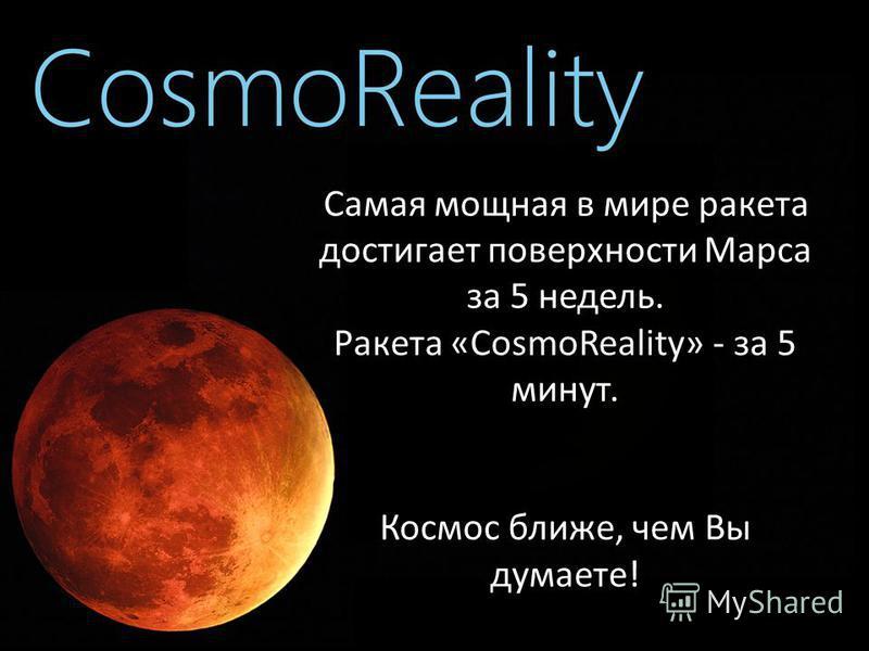 Самая мощная в мире ракета достигает поверхности Марса за 5 недель. Ракета «CosmoReality» - за 5 минут. Космос ближе, чем Вы думаете!