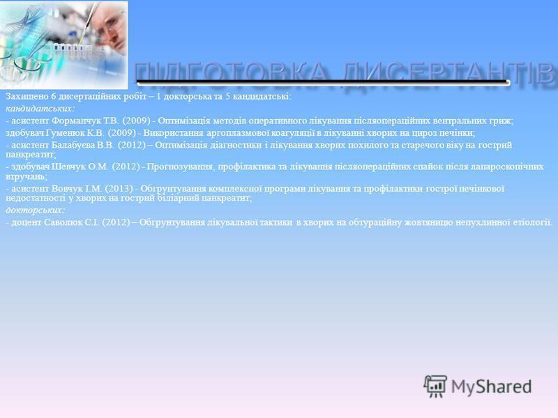 Захищено 6 дисертаційних робіт – 1 докторська та 5 кандидатські : кандидатських : - асистент Форманчук Т. В. (2009) - Оптимізація методів оперативного лікування післяопераційних вентральних гриж ; здобувач Гуменюк К. В. (2009) - Використання аргоплаз