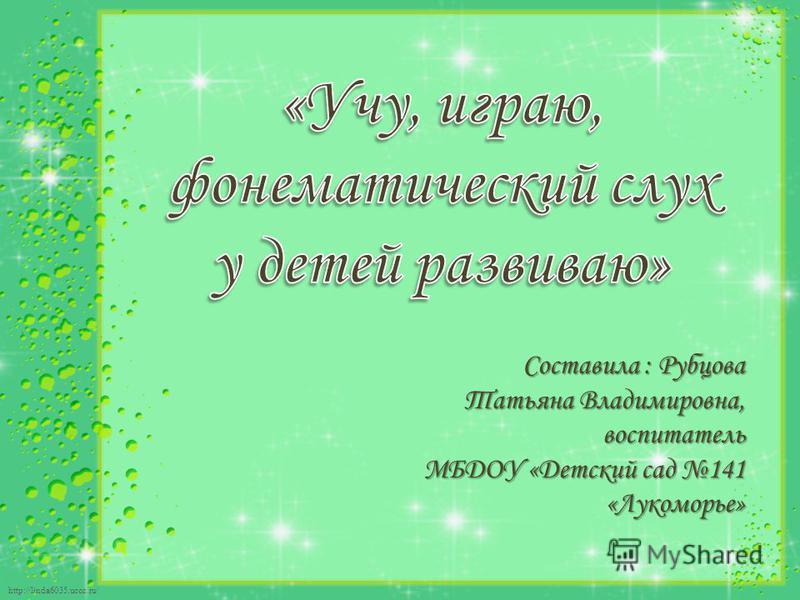http://linda6035.ucoz.ru/ Составила : Рубцова Татьяна Владимировна, воспитатель МБДОУ «Детский сад 141 «Лукоморье»