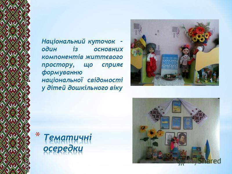Національний куточок – один із основних компонентів життєвого простору, що сприяє формуванню національної свідомості у дітей дошкільного віку